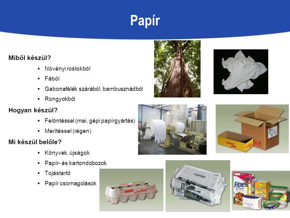 Papír Miből készül?  Növényi rostokból  Fából  Gabonafélék szárából, bambusznádból  Rongyokból Hogyan készül?  Felöntéssel (mai, gépi papírgyártá