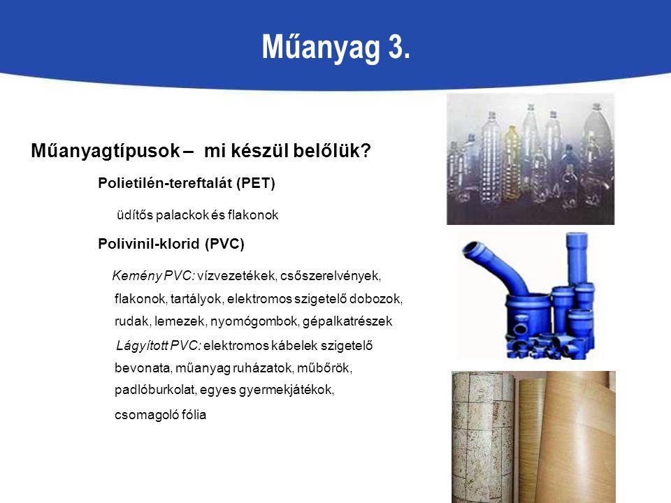 Műanyag 3. Műanyagtípusok – mi készül belőlük? Polietilén-tereftalát (PET) üdítős palackok és flakonok Polivinil-klorid (PVC) Kemény PVC: vízvezetékek