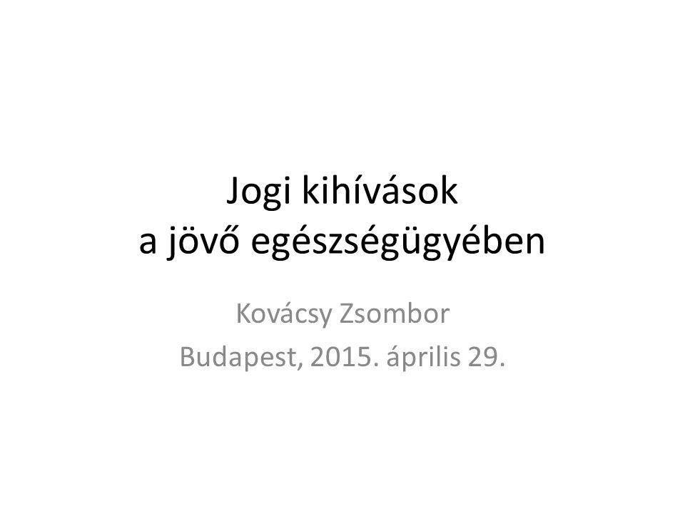 Jogi kihívások a jövő egészségügyében Kovácsy Zsombor Budapest, 2015. április 29.