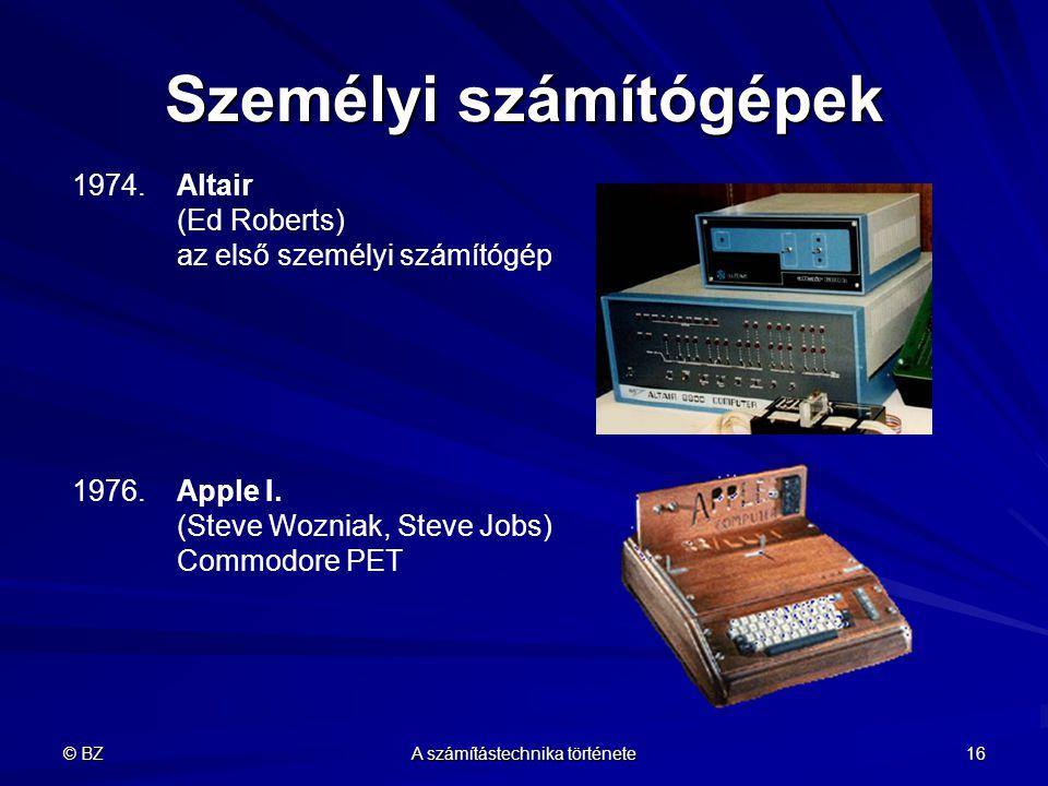 © BZ A számítástechnika története 16 Személyi számítógépek 1974.Altair (Ed Roberts) az első személyi számítógép 1976.Apple I. (Steve Wozniak, Steve Jo