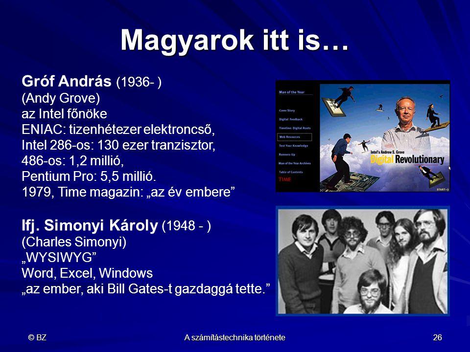 © BZ A számítástechnika története 26 Magyarok itt is… Gróf András (1936- ) (Andy Grove) az Intel főnöke ENIAC: tizenhétezer elektroncső, Intel 286-os: