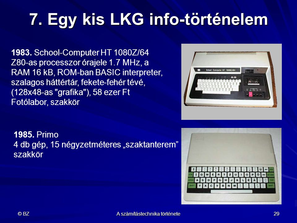 © BZ A számítástechnika története 29 7. Egy kis LKG info-történelem 1983. School-Computer HT 1080Z/64 Z80-as processzor órajele 1.7 MHz, a RAM 16 kB,