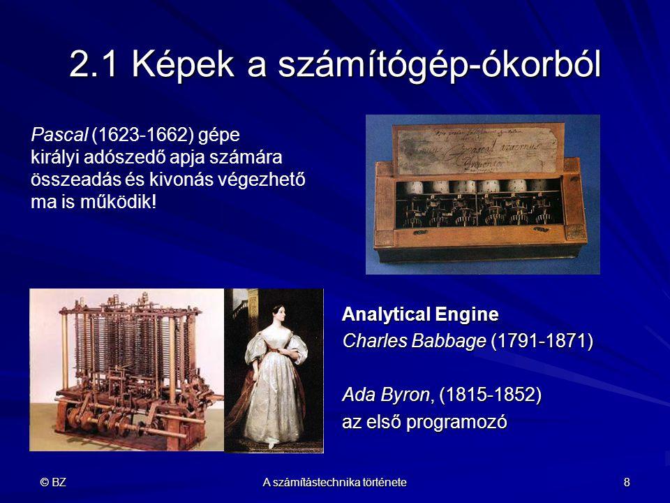 © BZ A számítástechnika története 8 2.1 Képek a számítógép-ókorból Analytical Engine Charles Babbage (1791-1871) Ada Byron, (1815-1852) az első progra