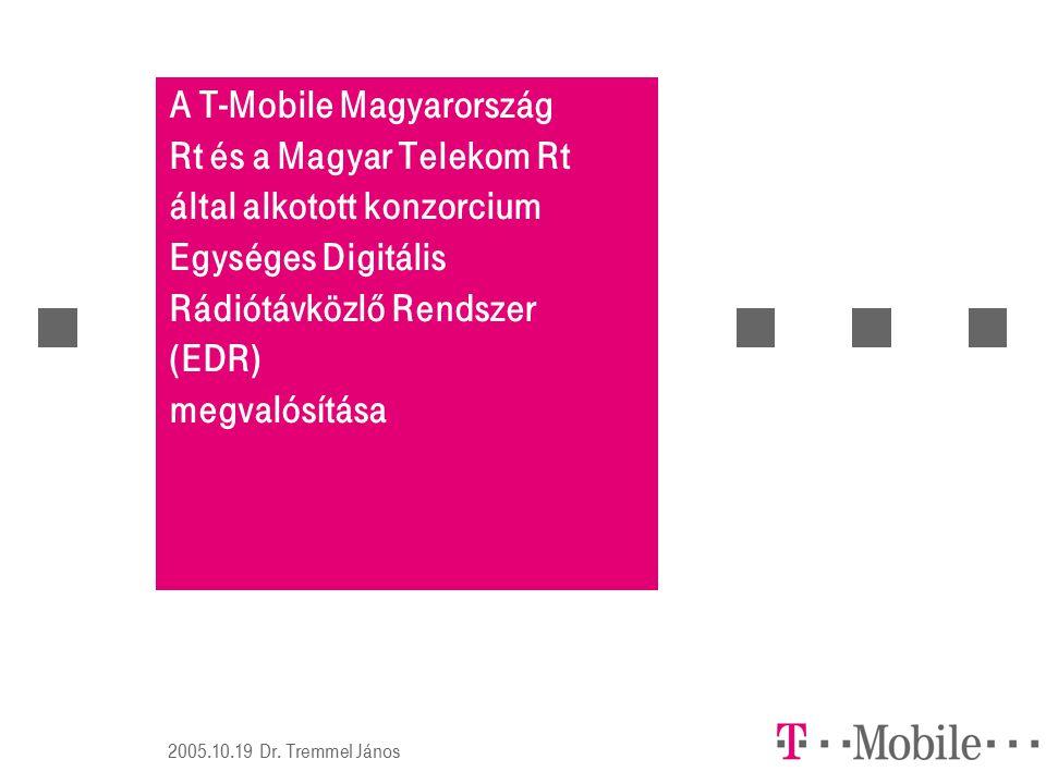 2005.10.19 Dr. Tremmel János A T-Mobile Magyarország Rt és a Magyar Telekom Rt által alkotott konzorcium Egységes Digitális Rádiótávközlő Rendszer (ED