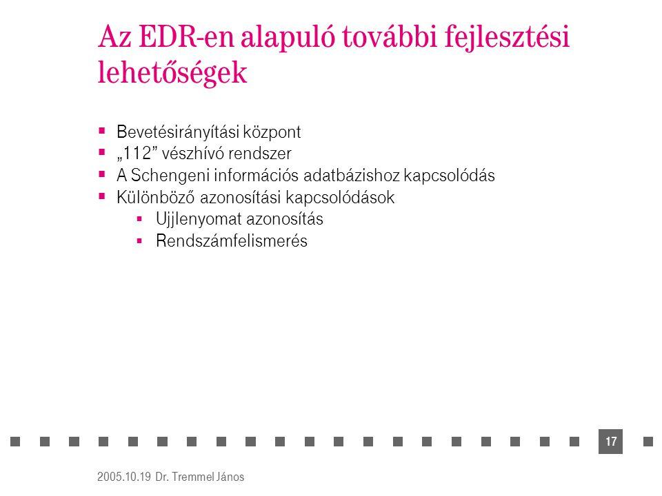"""2005.10.19 Dr. Tremmel János 17 Az EDR-en alapuló további fejlesztési lehetőségek  Bevetésirányítási központ  """"112"""" vészhívó rendszer  A Schengeni"""