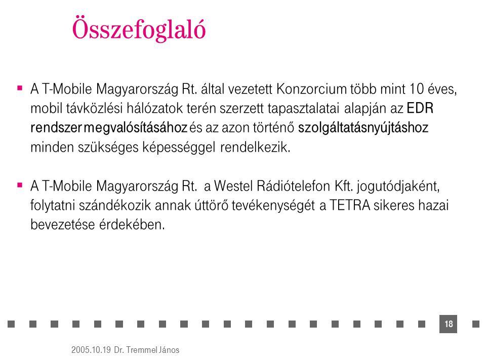 2005.10.19 Dr. Tremmel János 18 Összefoglaló  A T-Mobile Magyarország Rt. által vezetett Konzorcium több mint 10 éves, mobil távközlési hálózatok ter