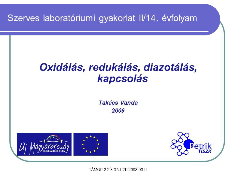 TÁMOP 2.2.3-07/1-2F-2008-0011 Szerves laboratóriumi gyakorlat II/14. évfolyam Oxidálás, redukálás, diazotálás, kapcsolás Takács Vanda 2009