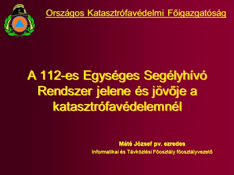 A 112-es Egységes Segélyhívó Rendszer jelene és jövője a katasztrófavédelemnél Máté József pv. ezredes Informatikai és Távközlési Főosztály főosztályv