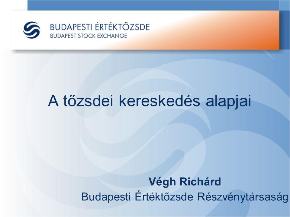 A tőzsdei kereskedés alapjai Végh Richárd Budapesti Értéktőzsde Részvénytársaság