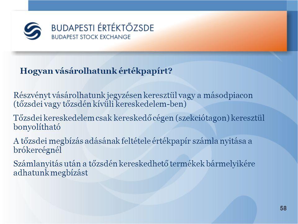 58 Részvényt vásárolhatunk jegyzésen keresztül vagy a másodpiacon (tőzsdei vagy tőzsdén kívüli kereskedelem-ben) Tőzsdei kereskedelem csak kereskedő cégen (szekciótagon) keresztül bonyolítható A tőzsdei megbízás adásának feltétele értékpapír számla nyitása a brókercégnél Számlanyitás után a tőzsdén kereskedhető termékek bármelyikére adhatunk megbízást Hogyan vásárolhatunk értékpapírt?