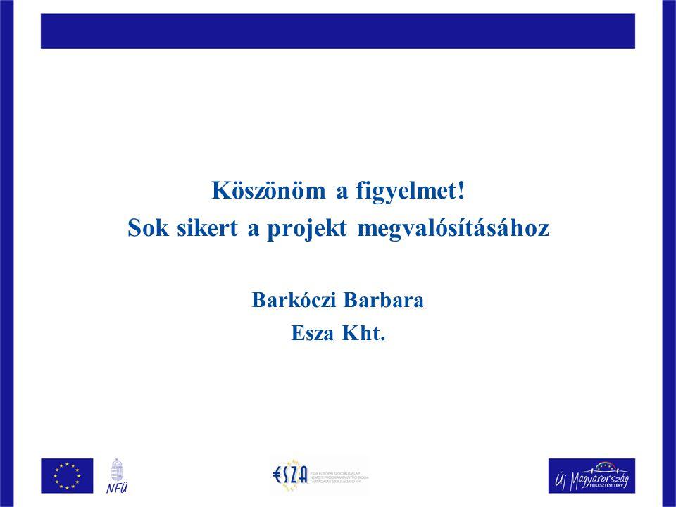 Köszönöm a figyelmet! Sok sikert a projekt megvalósításához Barkóczi Barbara Esza Kht.