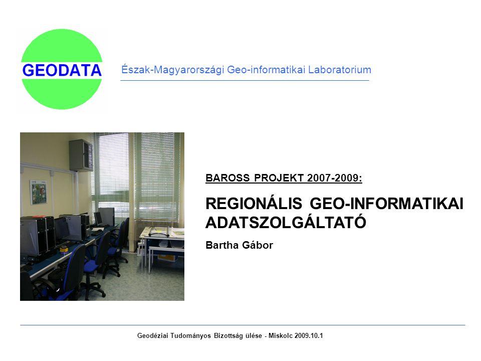 Észak-Magyarországi Geo-informatikai Laboratorium BAROSS PROJEKT 2007-2009: REGIONÁLIS GEO-INFORMATIKAI ADATSZOLGÁLTATÓ Bartha Gábor Geodéziai Tudományos Bizottság ülése - Miskolc 2009.10.1