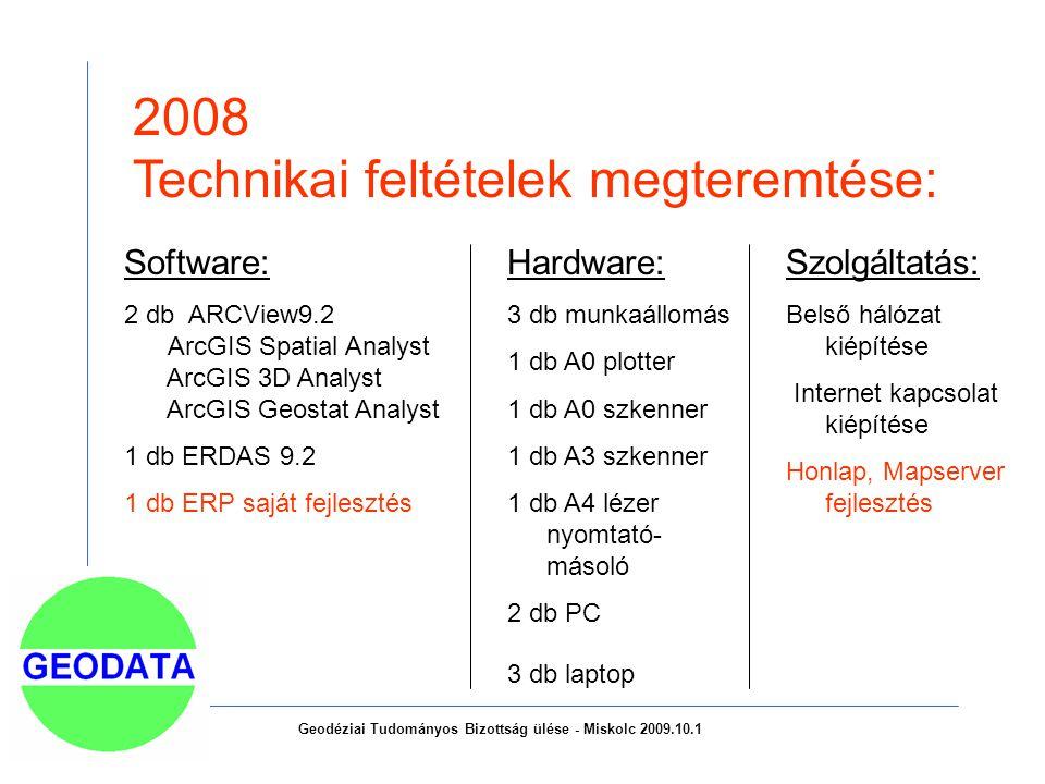 Geodéziai Tudományos Bizottság ülése - Miskolc 2009.10.1 2008 Technikai feltételek megteremtése: Hardware: 3 db munkaállomás 1 db A0 plotter 1 db A0 szkenner 1 db A3 szkenner 1 db A4 lézer nyomtató- másoló 2 db PC 3 db laptop Software: 2 db ARCView9.2 ArcGIS Spatial Analyst ArcGIS 3D Analyst ArcGIS Geostat Analyst 1 db ERDAS 9.2 1 db ERP saját fejlesztés Szolgáltatás: Belső hálózat kiépítése Internet kapcsolat kiépítése Honlap, Mapserver fejlesztés