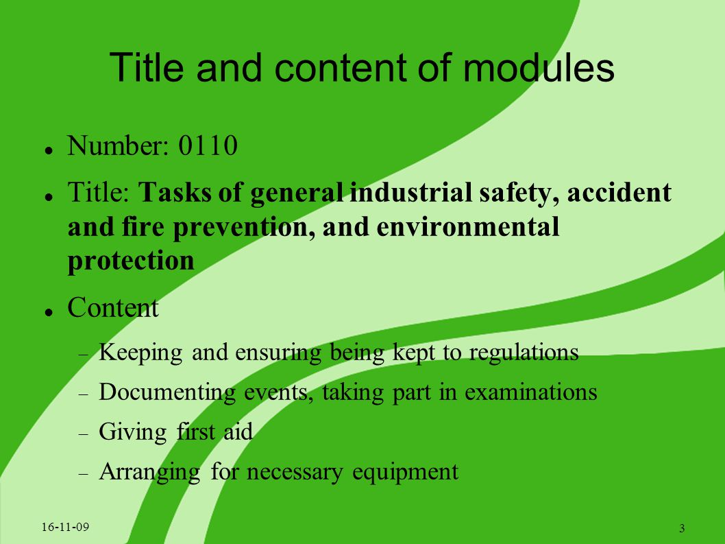 Title and content of modules Number: 0110 Title: Tasks of general industrial safety, accident and fire prevention, and environmental protection Content  Keeping and ensuring being kept to regulations  Documenting events, taking part in examinations  Giving first aid  Arranging for necessary equipment 16-11-09 3