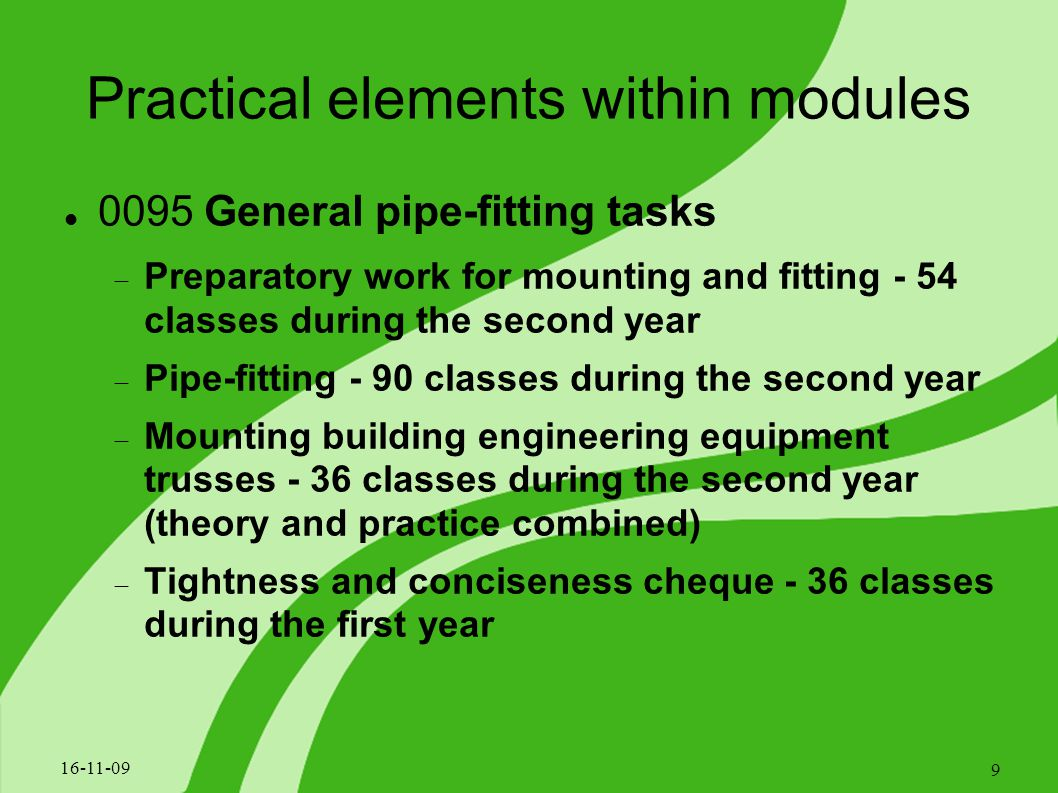 Practical elements within modules 0095 General pipe-fitting tasks  Preparatory work for mounting and fitting - 54 classes during the second year  Pipe-fitting - 90 classes during the second year  Mounting building engineering equipment trusses - 36 classes during the second year (theory and practice combined)  Tightness and conciseness cheque - 36 classes during the first year 16-11-09 9