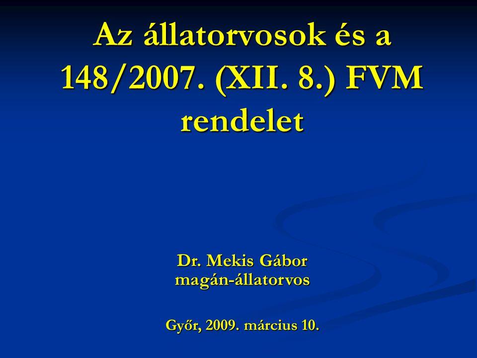 Az állatorvosok és a 148/2007. (XII. 8.) FVM rendelet Győr, 2009. március 10. Dr. Mekis Gábor magán-állatorvos