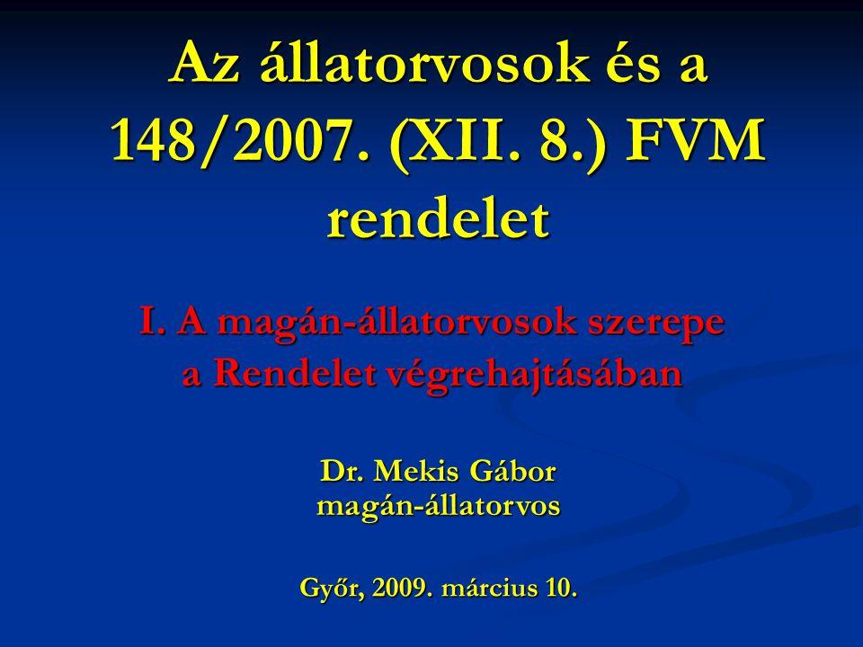 Az állatorvosok és a 148/2007. (XII. 8.) FVM rendelet I. A magán-állatorvosok szerepe a Rendelet végrehajtásában Győr, 2009. március 10. Dr. Mekis Gáb