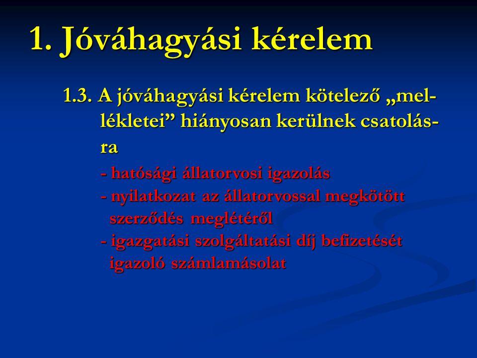 """1.3. A jóváhagyási kérelem kötelező """"mel- lékletei"""" hiányosan kerülnek csatolás- lékletei"""" hiányosan kerülnek csatolás- ra ra - hatósági állatorvosi i"""