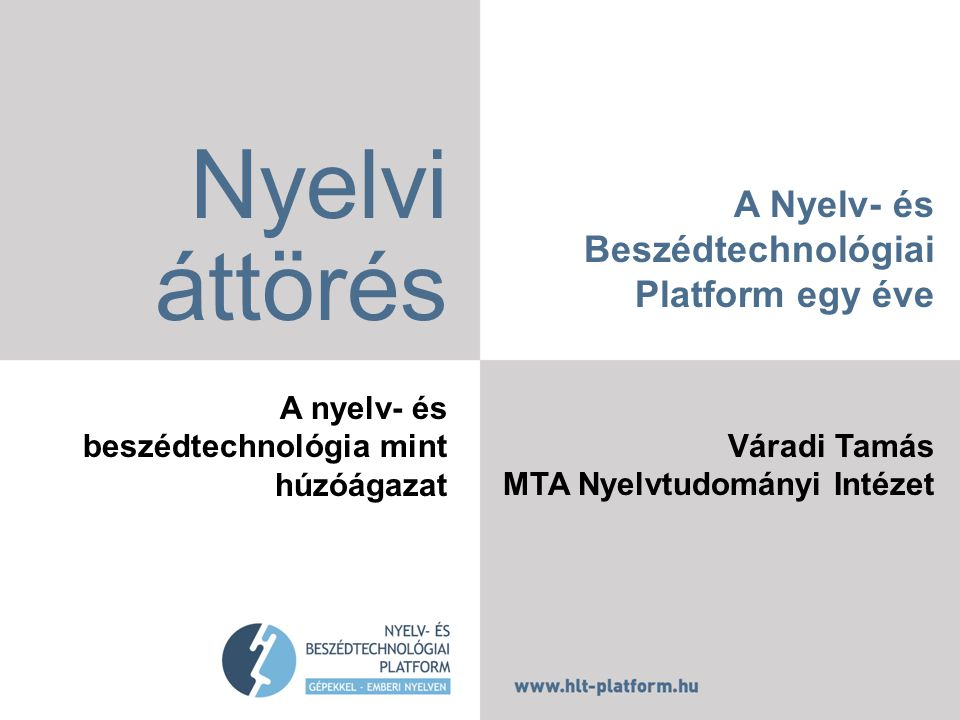A Nyelv- és Beszédtechnológiai Platform egy éve Váradi Tamás MTA Nyelvtudományi Intézet Nyelvi áttörés A nyelv- és beszédtechnológia mint húzóágazat
