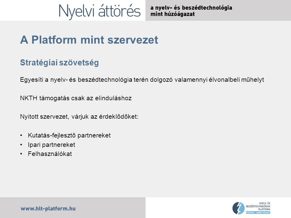 A Platform mint szervezet Stratégiai szövetség Egyesíti a nyelv- és beszédtechnológia terén dolgozó valamennyi élvonalbeli műhelyt NKTH támogatás csak az elinduláshoz Nyitott szervezet, várjuk az érdeklődőket: Kutatás-fejlesztő partnereket Ipari partnereket Felhasználókat