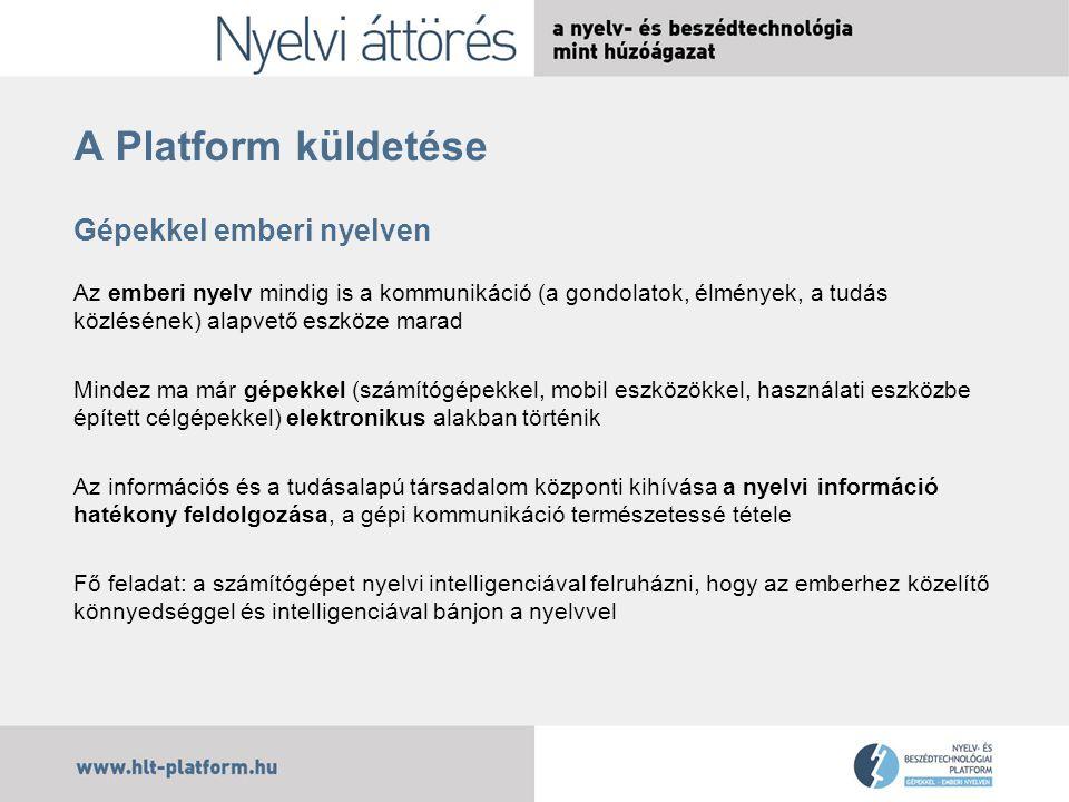 A Platform küldetése Gépekkel emberi nyelven Az emberi nyelv mindig is a kommunikáció (a gondolatok, élmények, a tudás közlésének) alapvető eszköze marad Mindez ma már gépekkel (számítógépekkel, mobil eszközökkel, használati eszközbe épített célgépekkel) elektronikus alakban történik Az információs és a tudásalapú társadalom központi kihívása a nyelvi információ hatékony feldolgozása, a gépi kommunikáció természetessé tétele Fő feladat: a számítógépet nyelvi intelligenciával felruházni, hogy az emberhez közelítő könnyedséggel és intelligenciával bánjon a nyelvvel