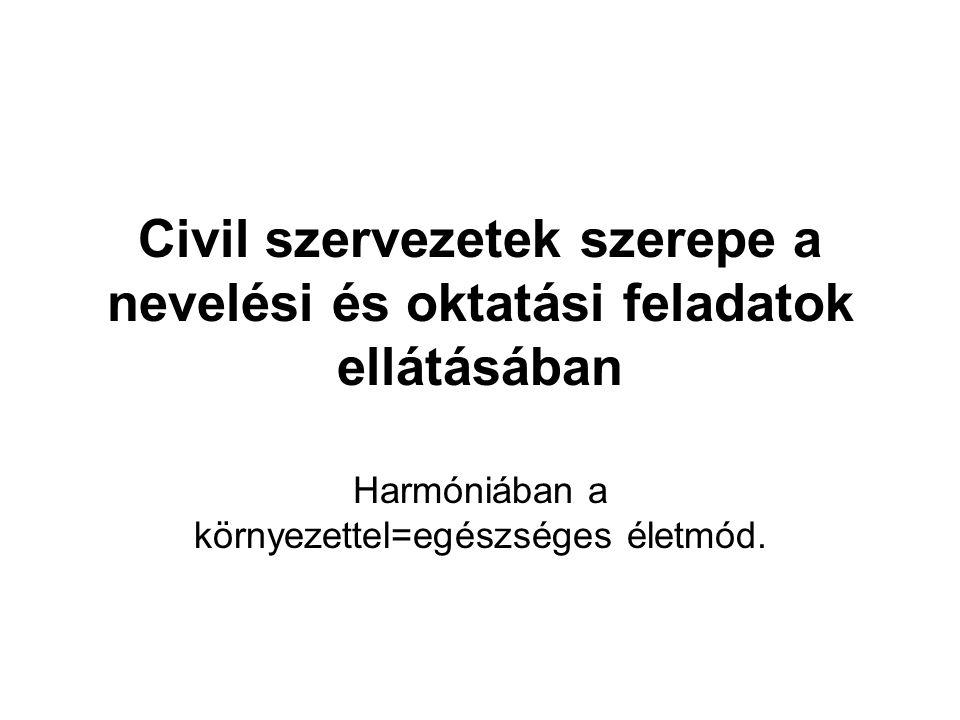 Civil szervezetek szerepe a nevelési és oktatási feladatok ellátásában Harmóniában a környezettel=egészséges életmód.