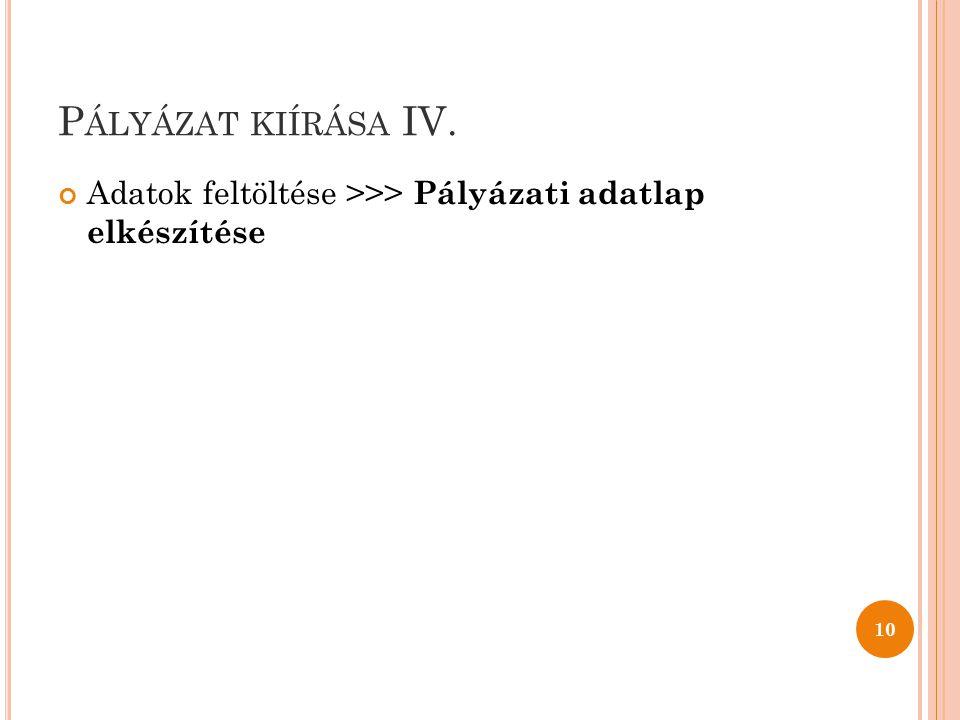 P ÁLYÁZAT KIÍRÁSA IV. Adatok feltöltése >>> Pályázati adatlap elkészítése 10