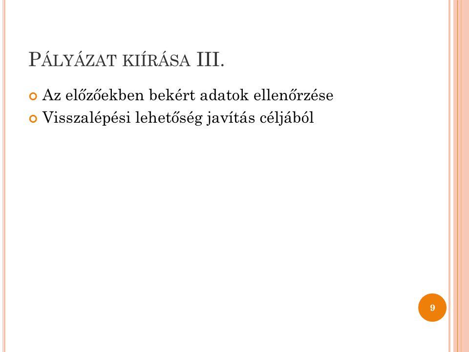 P ÁLYÁZAT KIÍRÁSA III. Az előzőekben bekért adatok ellenőrzése Visszalépési lehetőség javítás céljából 9