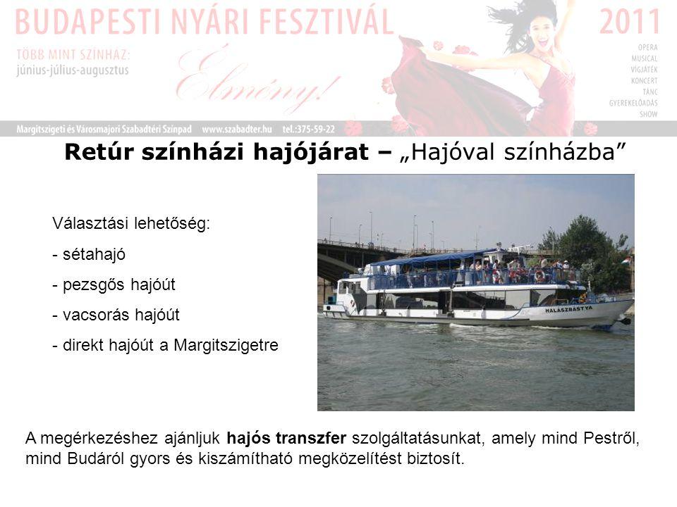 """Retúr színházi hajójárat – """"Hajóval színházba Választási lehetőség: - sétahajó - pezsgős hajóút - vacsorás hajóút - direkt hajóút a Margitszigetre A megérkezéshez ajánljuk hajós transzfer szolgáltatásunkat, amely mind Pestről, mind Budáról gyors és kiszámítható megközelítést biztosít."""