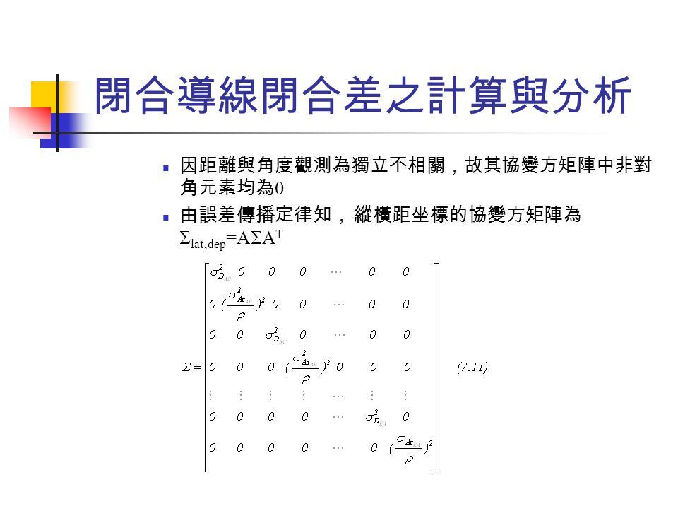 閉合導線閉合差之計算與分析 因距離與角度觀測為獨立不相關,故其協變方矩陣中非對 角元素均為 0 由誤差傳播定律知, 縱橫距坐標的協變方矩陣為  lat,dep =A  A T
