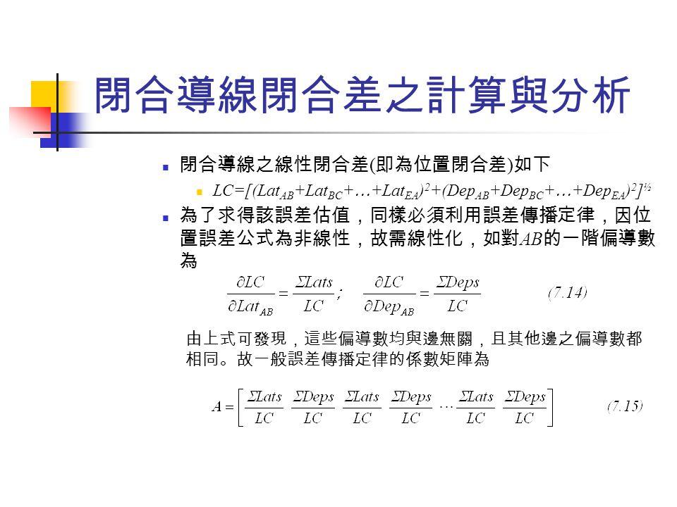 閉合導線閉合差之計算與分析 閉合導線之線性閉合差 ( 即為位置閉合差 ) 如下 LC=[(Lat AB +Lat BC +  +Lat EA ) 2 +(Dep AB +Dep BC +  +Dep EA ) 2 ] ½ 為了求得該誤差估值,同樣必須利用誤差傳播定律,因位 置誤差公式為非線性,故