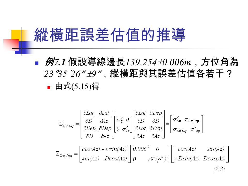 閉合導線閉合差之計算與分析 縱橫距計算如表 7.3 所示,由表可見:縱距和 為 -0.082ft ,橫距和為 0.022ft ,線性閉合差為 0.085ft 。 將這些值代入誤差傳播定律公式中即可求得位 置閉合差的誤差估值 邊縱距 (ft) 橫距 (ft) AB BC CD DE EA 1435.67 -35.827 -939.811 -723.829 263.715  =-0.082 0 -856.191 -619.567 766.894 708.886  =0.022 LC=  (-0.082) 2 +(0.022) 2 =0.085ft 表 7.3 例 7.2 的縱橫距 因導線的位置閉合差為 0.085ft ,而其容許誤差為  0.15ft ,故在 95% 信心水 準下,導線並無錯誤觀測 量存在。