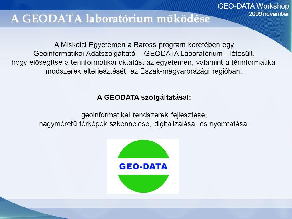 GEO-DATA Workshop 2009 november A GEODATA laboratórium működése A Miskolci Egyetemen a Baross program keretében egy Geoinformatikai Adatszolgáltató – GEODATA Laboratórium - létesült, hogy elősegítse a térinformatikai oktatást az egyetemen, valamint a térinformatikai módszerek elterjesztését az Észak-magyarországi régióban.