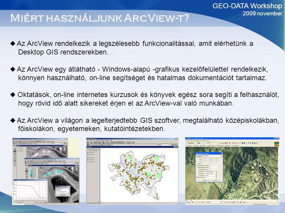 GEO-DATA Workshop 2009 november Miért használjunk ArcView-t?  Az ArcView rendelkezik a legszélesebb funkcionalitással, amit elérhetünk a Desktop GIS