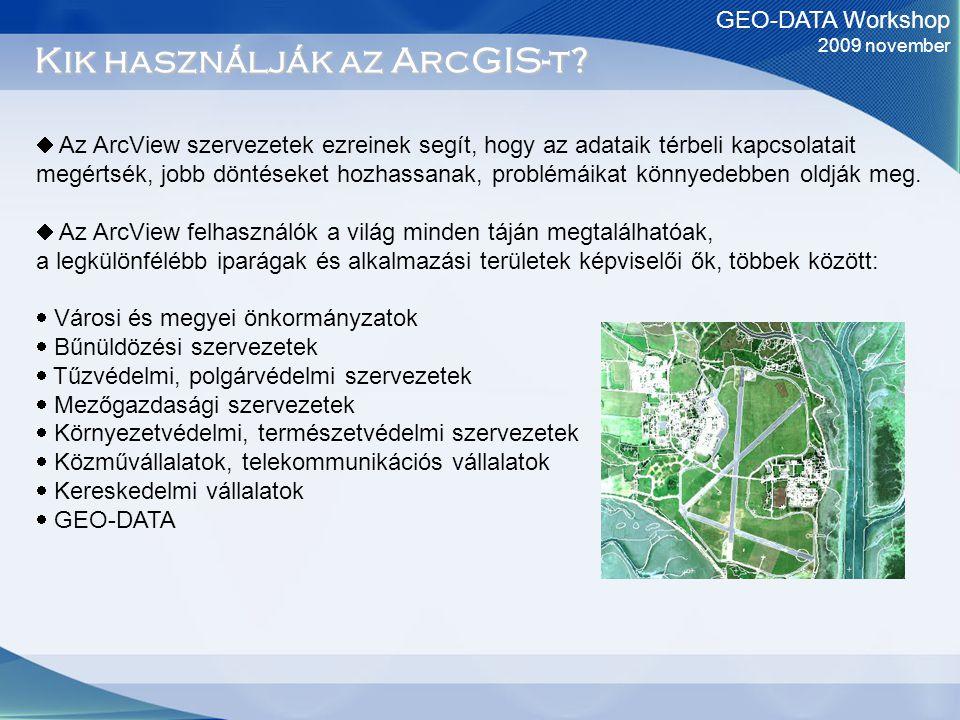 GEO-DATA Workshop 2009 november Kik használják az ArcGIS-t?  Az ArcView szervezetek ezreinek segít, hogy az adataik térbeli kapcsolatait megértsék, j