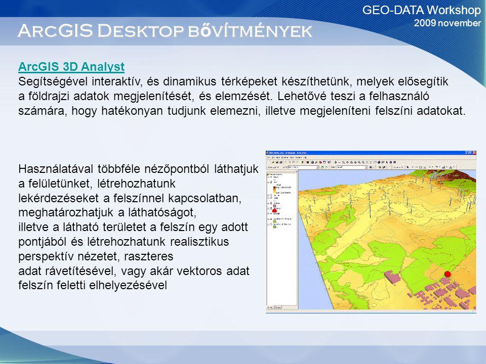 GEO-DATA Workshop 2009 november ArcGIS Desktop b ő vítmények ArcGIS 3D Analyst Segítségével interaktív, és dinamikus térképeket készíthetünk, melyek elősegítik a földrajzi adatok megjelenítését, és elemzését.