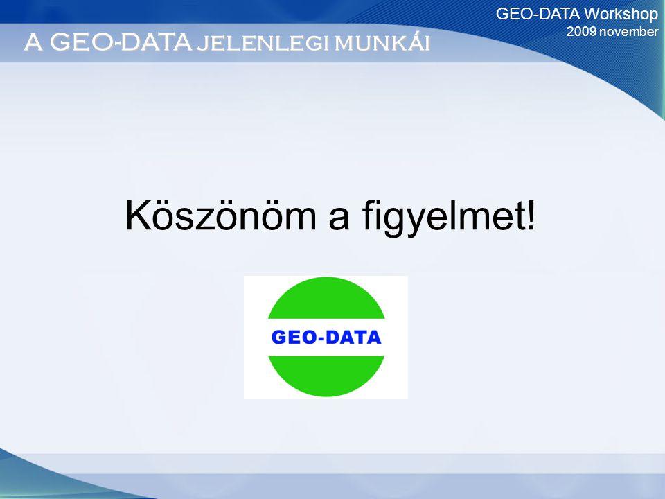 GEO-DATA Workshop 2009 november A GEO-DATA jelenlegi munkái Köszönöm a figyelmet!