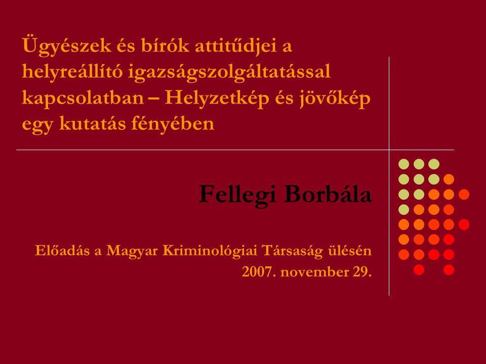 Ügyészek és bírók attitűdjei a helyreállító igazságszolgáltatással kapcsolatban – Helyzetkép és jövőkép egy kutatás fényében Fellegi Borbála Előadás a Magyar Kriminológiai Társaság ülésén 2007.