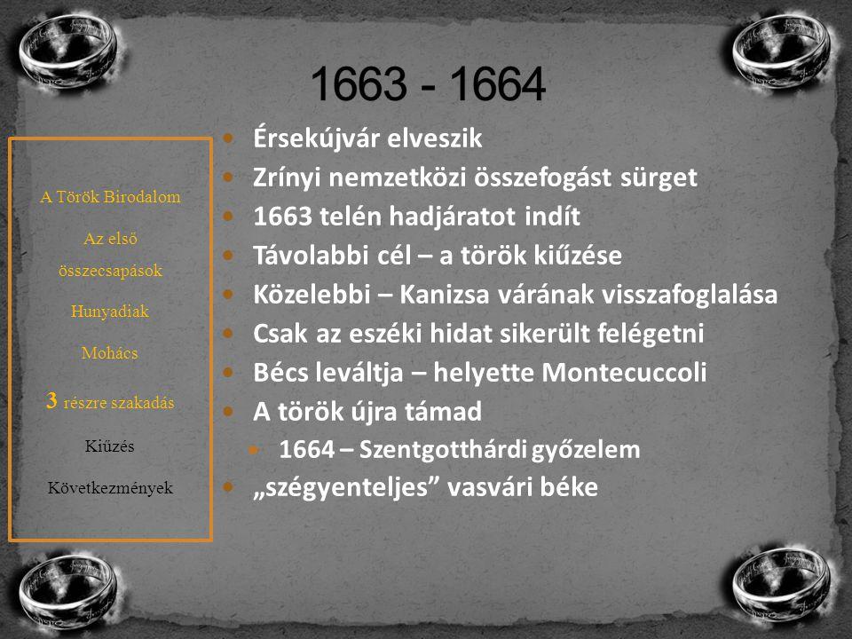 """Érsekújvár elveszik Zrínyi nemzetközi összefogást sürget 1663 telén hadjáratot indít Távolabbi cél – a török kiűzése Közelebbi – Kanizsa várának visszafoglalása Csak az eszéki hidat sikerült felégetni Bécs leváltja – helyette Montecuccoli A török újra támad 1664 – Szentgotthárdi győzelem """"szégyenteljes vasvári béke A Török Birodalom Az első összecsapások Hunyadiak Mohács 3 részre szakadás Kiűzés Következmények"""