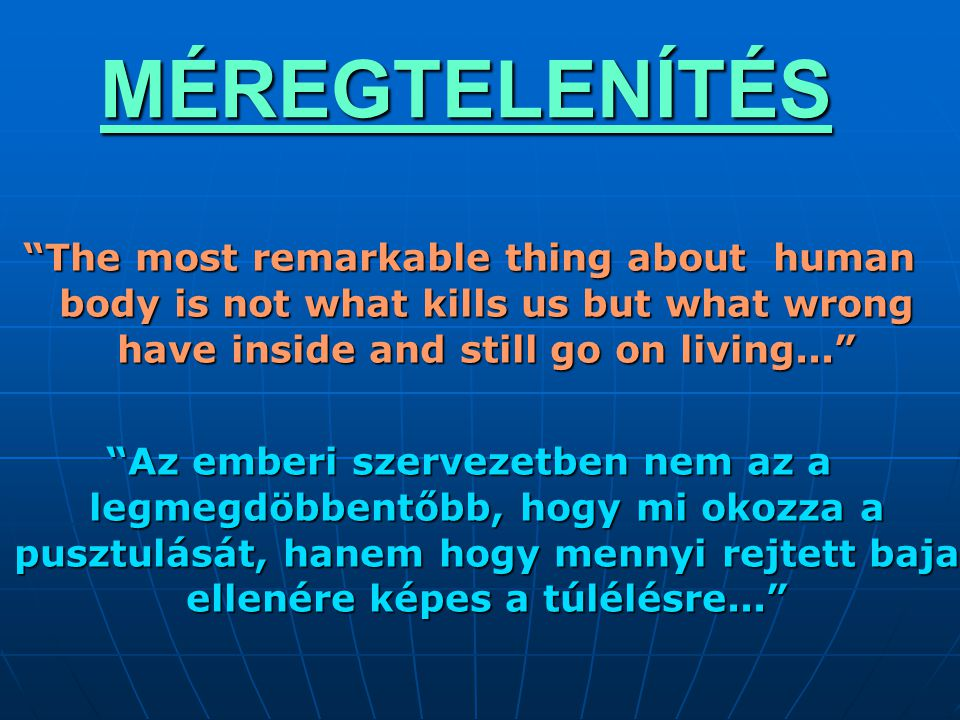 """MÉREGTELENÍTÉS """"The most remarkable thing about human body is not what kills us but what wrong have inside and still go on living..."""" """"Az emberi szerv"""
