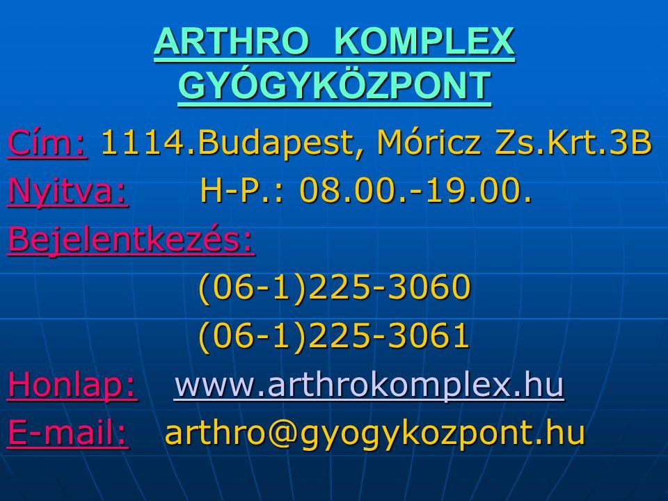 ARTHRO KOMPLEX GYÓGYKÖZPONT Cím: 1114.Budapest, Móricz Zs.Krt.3B Nyitva: H-P.: 08.00.-19.00. Bejelentkezés:(06-1)225-3060 (06-1)225-3061 Honlap: www.a