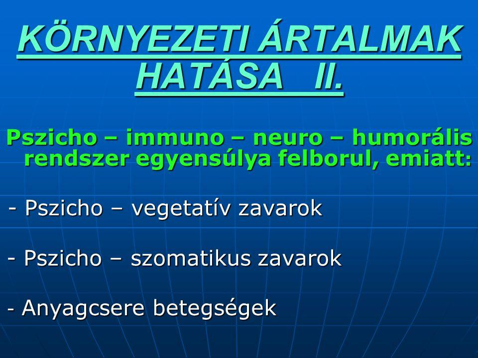 KÖRNYEZETI ÁRTALMAK HATÁSA II. Pszicho – immuno – neuro – humorális rendszer egyensúlya felborul, emiatt : - Pszicho – vegetatív zavarok - Pszicho – v