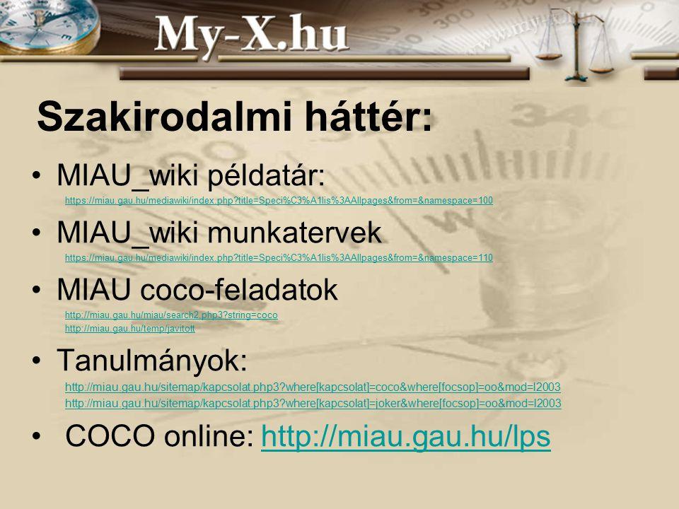INNOCSEKK 156/2006 Szakirodalmi háttér: MIAU_wiki példatár: https://miau.gau.hu/mediawiki/index.php title=Speci%C3%A1lis%3AAllpages&from=&namespace=100 MIAU_wiki munkatervek https://miau.gau.hu/mediawiki/index.php title=Speci%C3%A1lis%3AAllpages&from=&namespace=110 MIAU coco-feladatok http://miau.gau.hu/miau/search2.php3 string=coco http://miau.gau.hu/temp/javitott Tanulmányok: http://miau.gau.hu/sitemap/kapcsolat.php3 where[kapcsolat]=coco&where[focsop]=oo&mod=l2003 http://miau.gau.hu/sitemap/kapcsolat.php3 where[kapcsolat]=joker&where[focsop]=oo&mod=l2003 COCO online: http://miau.gau.hu/lpshttp://miau.gau.hu/lps