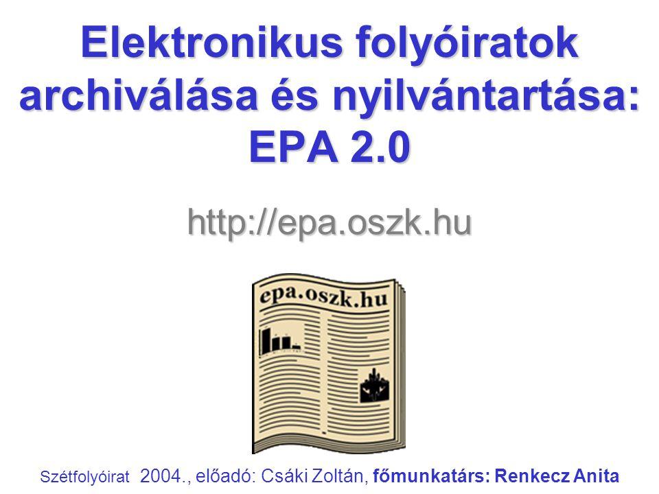 Elektronikus folyóiratok archiválása és nyilvántartása: EPA 2.0 Szétfolyóirat 2004., előadó: Csáki Zoltán, főmunkatárs: Renkecz Anita http://epa.oszk.