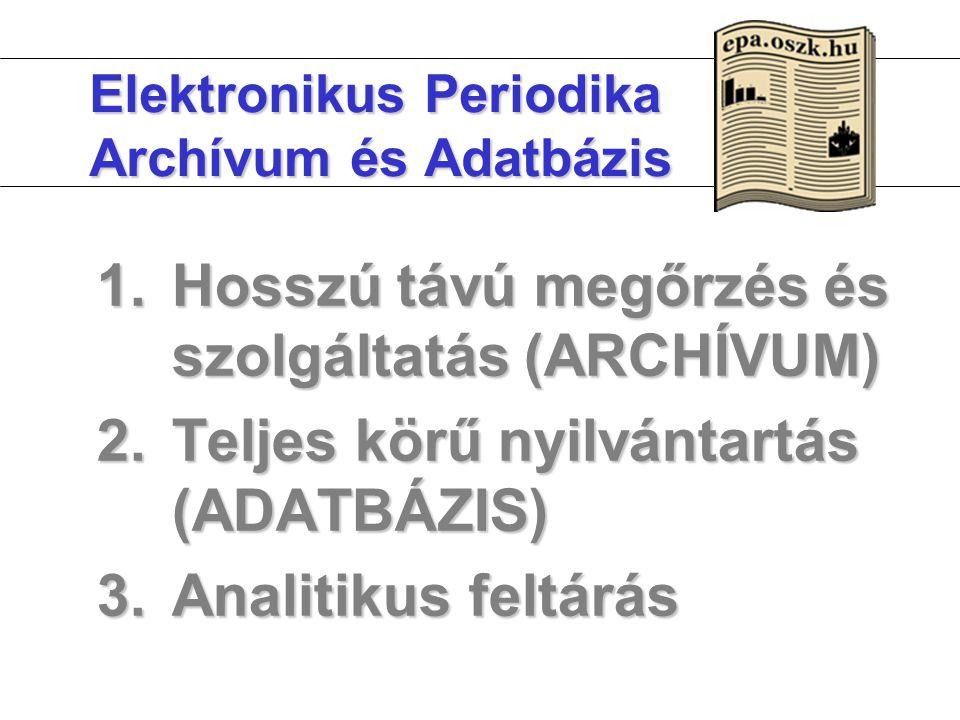 Elektronikus Periodika Archívum és Adatbázis 1.Hosszú távú megőrzés és szolgáltatás (ARCHÍVUM) 2.Teljes körű nyilvántartás (ADATBÁZIS) 3.Analitikus fe