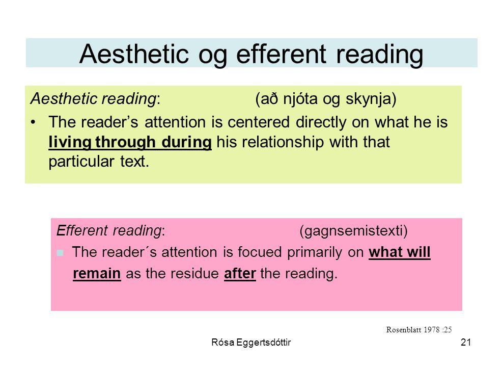 Rósa Eggertsdóttir21 Aesthetic og efferent reading Aesthetic reading: (að njóta og skynja) The reader's attention is centered directly on what he is living through during his relationship with that particular text.