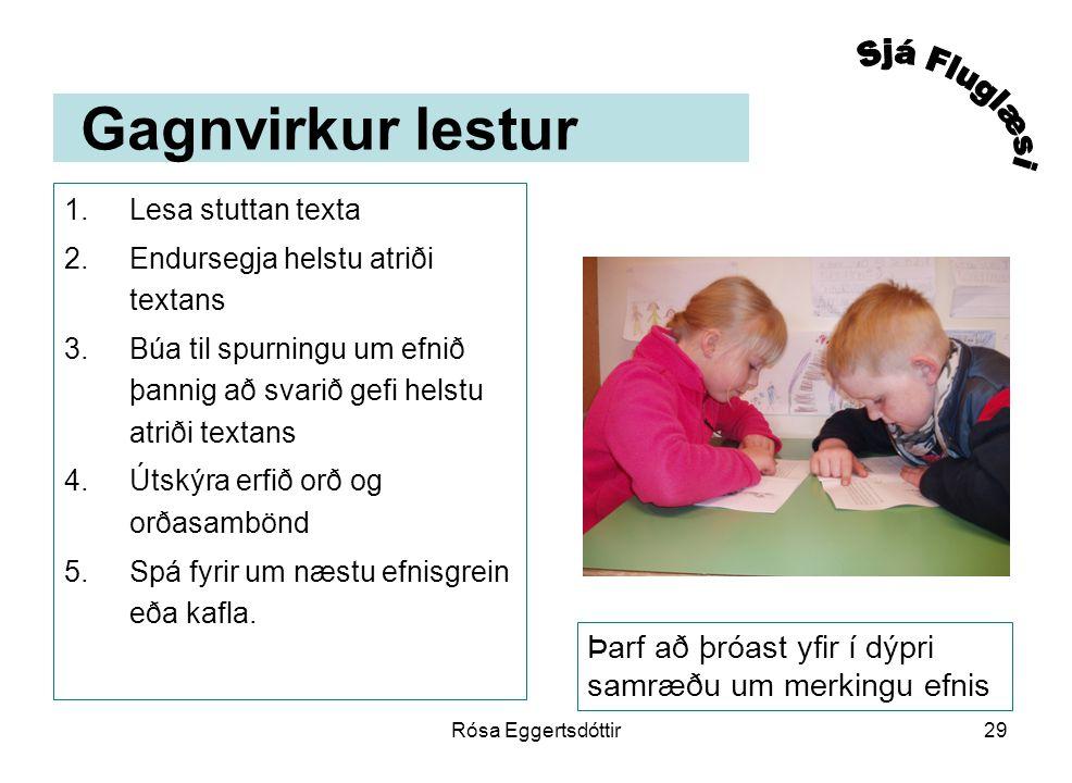 Rósa Eggertsdóttir29 Gagnvirkur lestur 1.Lesa stuttan texta 2.Endursegja helstu atriði textans 3.Búa til spurningu um efnið þannig að svarið gefi helstu atriði textans 4.Útskýra erfið orð og orðasambönd 5.Spá fyrir um næstu efnisgrein eða kafla.