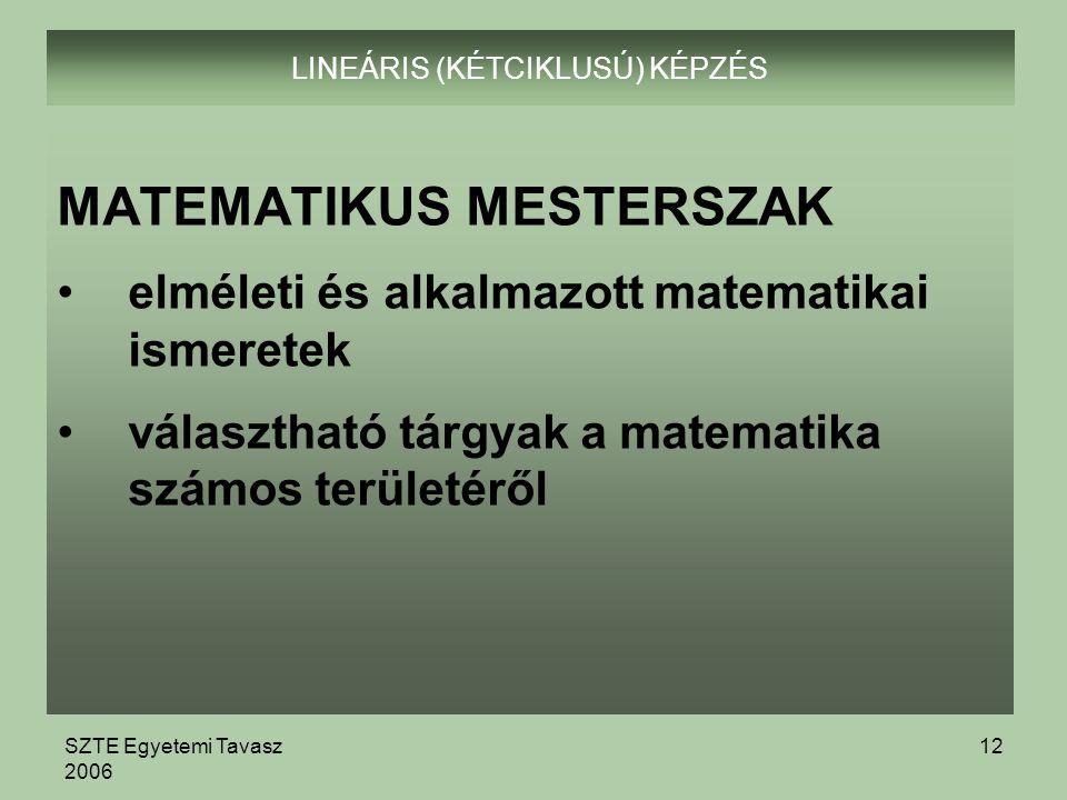 SZTE Egyetemi Tavasz 2006 12 LINEÁRIS (KÉTCIKLUSÚ) KÉPZÉS MATEMATIKUS MESTERSZAK elméleti és alkalmazott matematikai ismeretek választható tárgyak a matematika számos területéről
