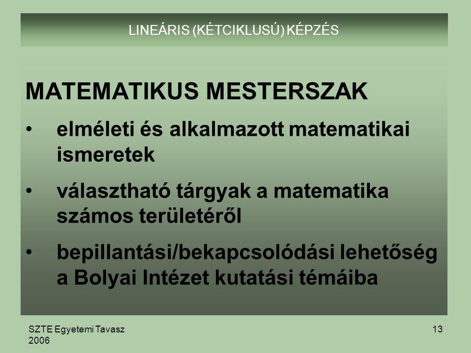 SZTE Egyetemi Tavasz 2006 13 LINEÁRIS (KÉTCIKLUSÚ) KÉPZÉS MATEMATIKUS MESTERSZAK elméleti és alkalmazott matematikai ismeretek választható tárgyak a matematika számos területéről bepillantási/bekapcsolódási lehetőség a Bolyai Intézet kutatási témáiba