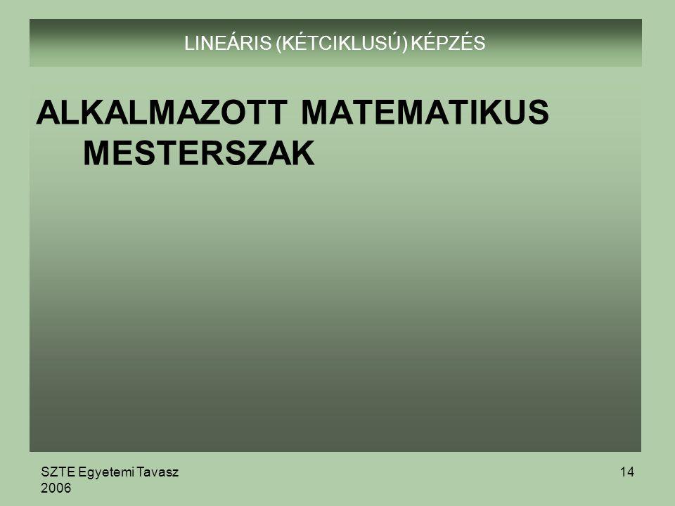 SZTE Egyetemi Tavasz 2006 14 LINEÁRIS (KÉTCIKLUSÚ) KÉPZÉS ALKALMAZOTT MATEMATIKUS MESTERSZAK